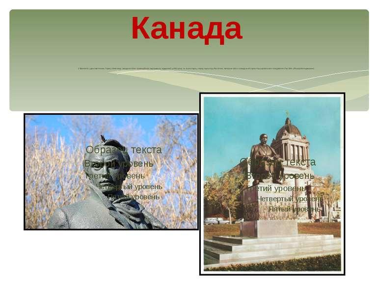 Канада У Вінніпезі є два пам'ятника Тарасу Шевченку: монумент біля провінційн...