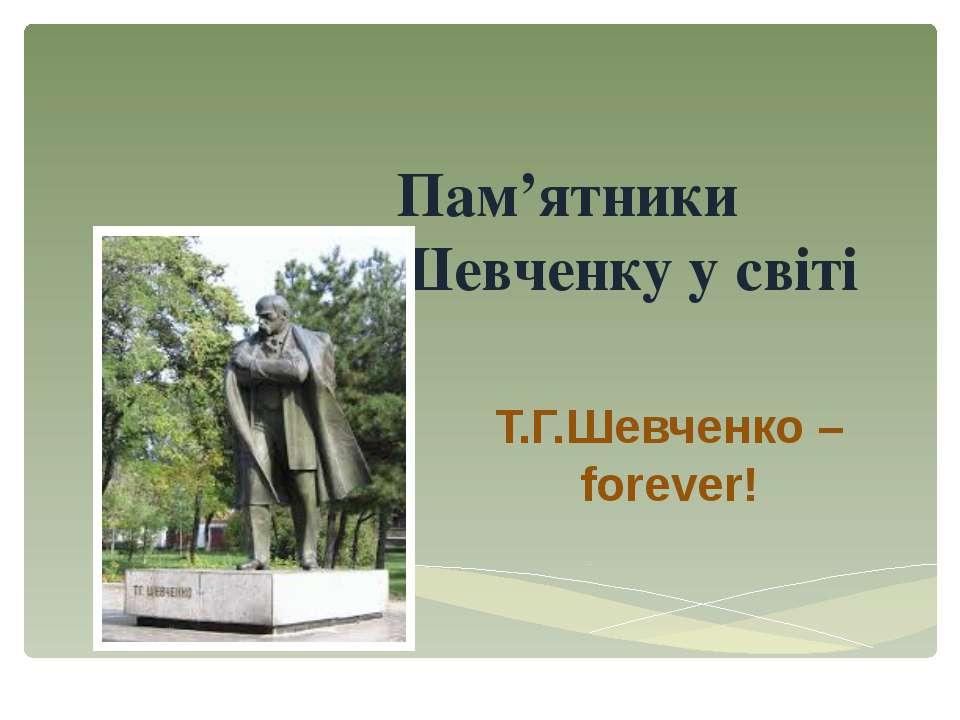 Пам'ятники Т.Г.Шевченку у світі Т.Г.Шевченко – forever!