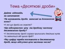 Тема «Десяткові дроби» Дайте відповідь на запитання: Як називають дроби запис...