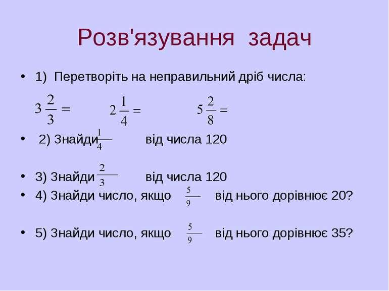 Розв'язування задач 1) Перетворіть на неправильний дріб числа: 2) Знайди від ...