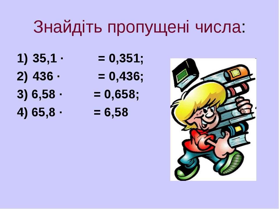 Знайдіть пропущені числа: 35,1 · = 0,351; 436 · = 0,436; 3) 6,58 · = 0,658; 4...