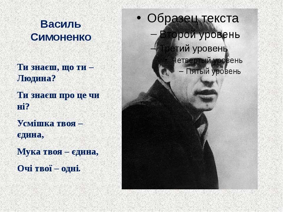 Василь Симоненко Ти знаєш, що ти – Людина? Ти знаєш про це чи ні? Усмішка тво...