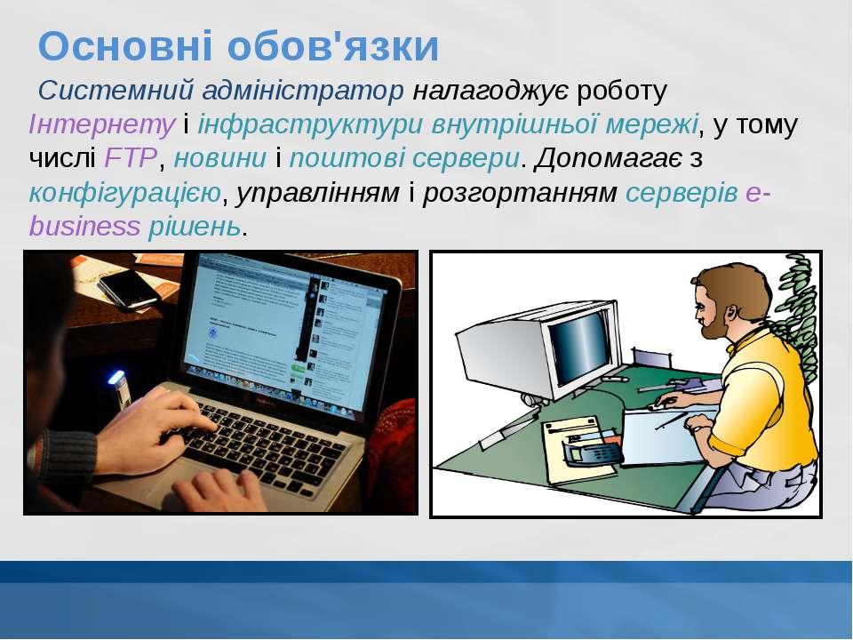 Основні обов'язки Системний адміністратор налагоджує роботу Інтернету і інфра...