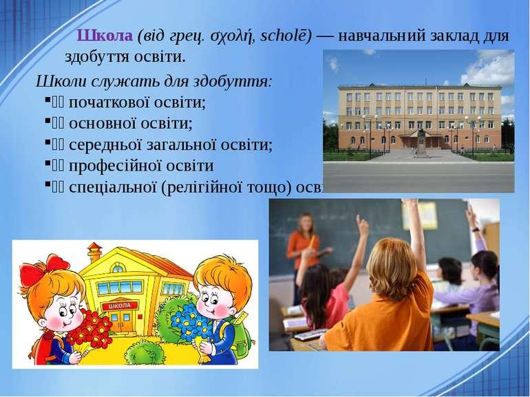 Школа (від грец. σχολή, scholē) — навчальний заклад для здобуття освіти. Школ...
