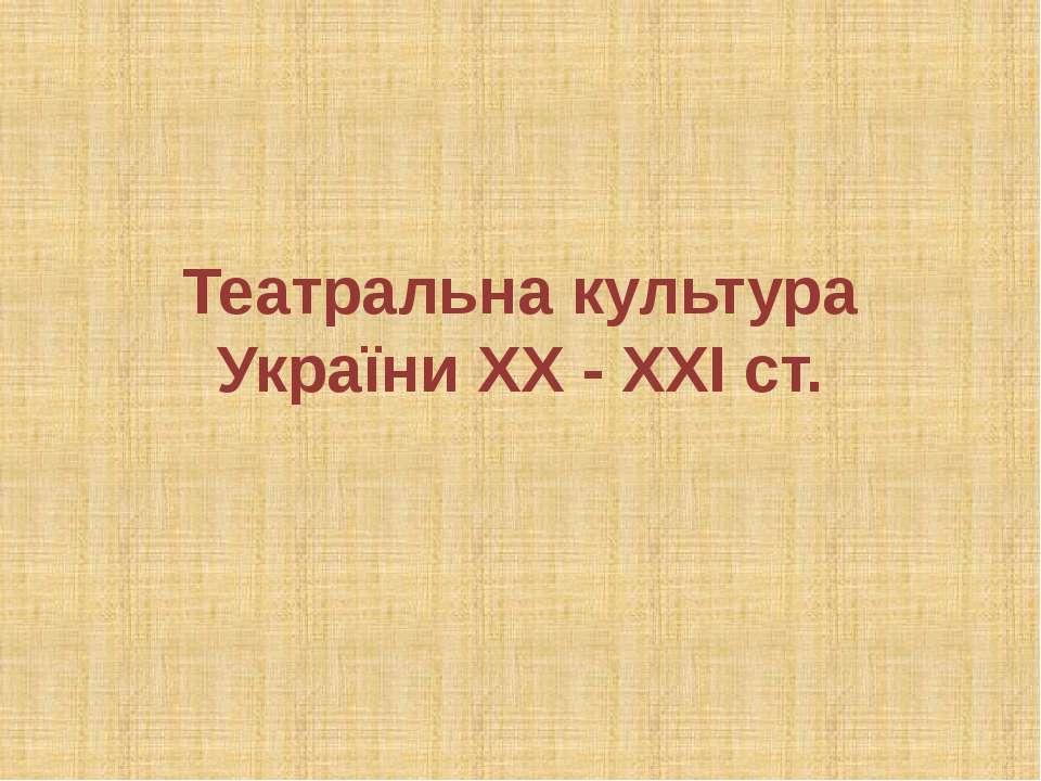 Театральна культура України ХХ - ХХІ ст.