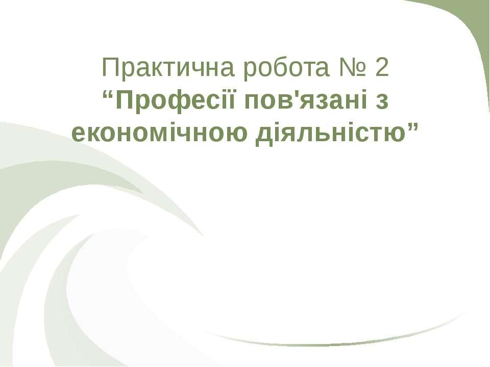 """Практична робота № 2 """"Професії пов'язані з економічною діяльністю"""""""