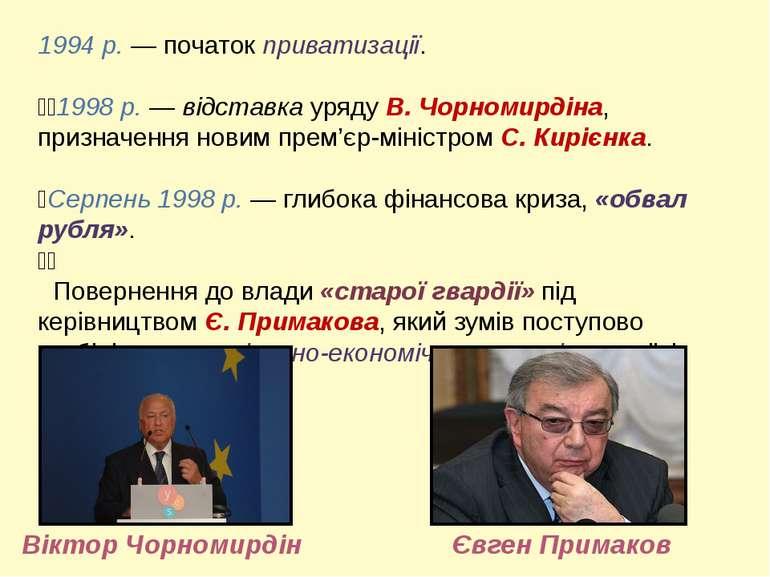 1994 р. — початок приватизації. 1998 р. — відставка уряду В. Чорномирдіна, пр...