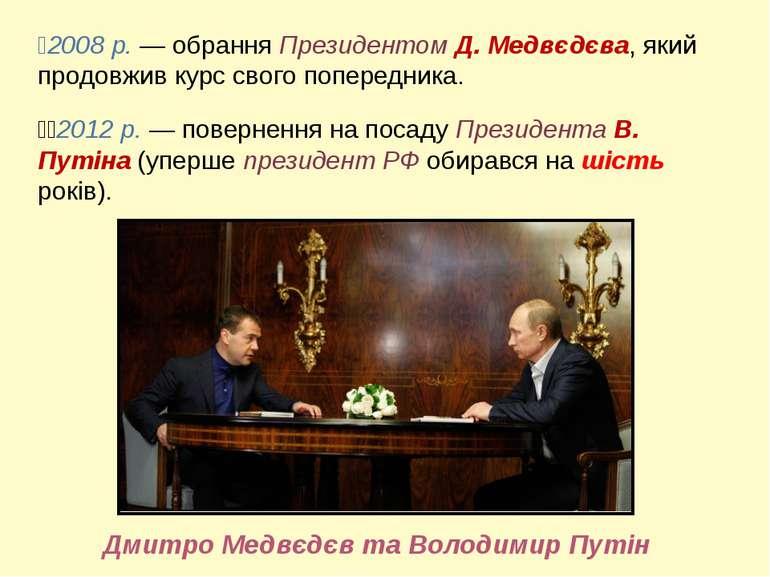 2008 р. — обрання Президентом Д. Медвєдєва, який продовжив курс свого поперед...