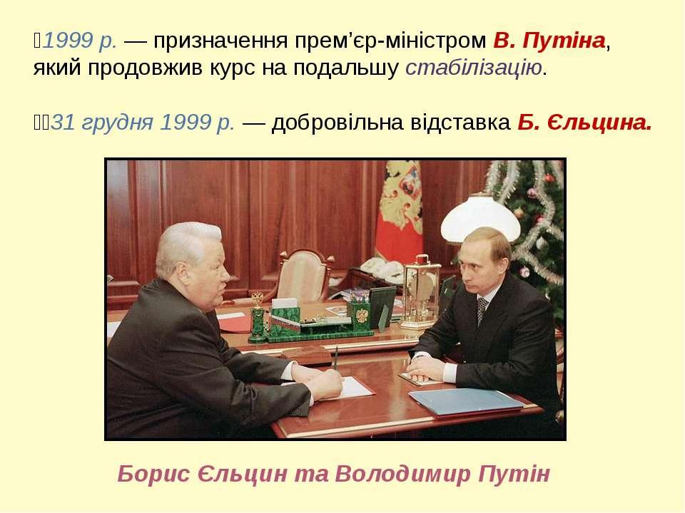 1999 р. — призначення прем'єр-міністром В. Путіна, який продовжив курс на под...