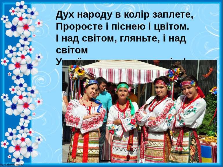Дух народу в колір заплете, Проросте і піснею і цвітом. І над світом, гляньте...