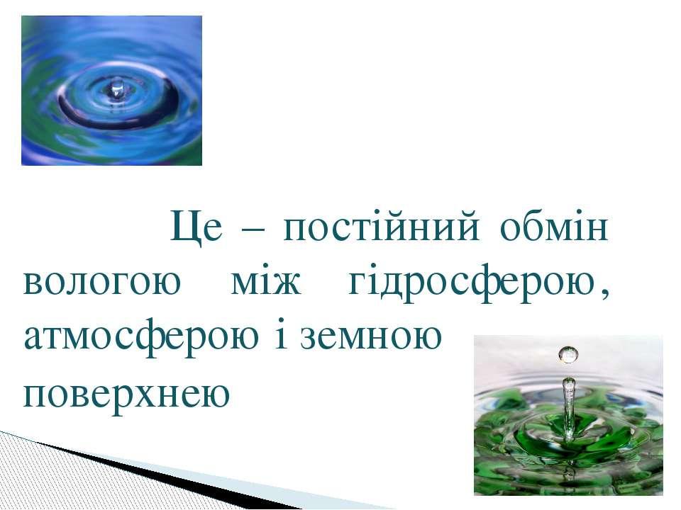 Це – постійний обмін вологою між гідросферою, атмосферою і земною поверхнею