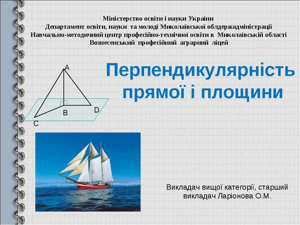 Перпендикулярність прямої і площини Викладач вищої категорії, старший виклада...
