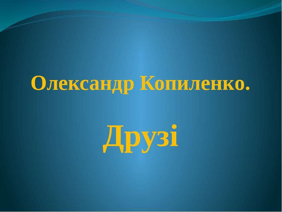 Олександр Копиленко. Друзі