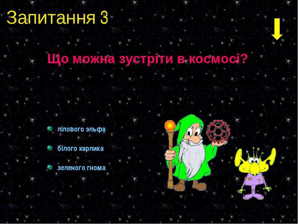 Запитання 3 Що можна зустріти в космосі? лілового эльфа білого карлика зелено...