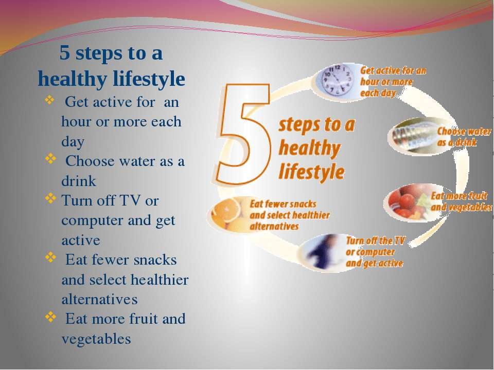 5 steps to a healthy lifestyle Get active for an hour or more each day Choose...
