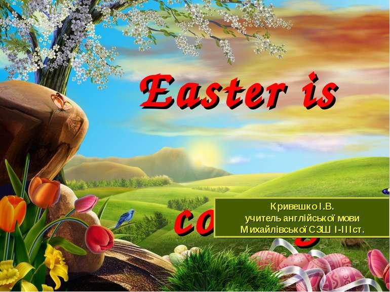 Easter is coming! Кривешко І.В. учитель англійської мови Михайлівської СЗШ І-...