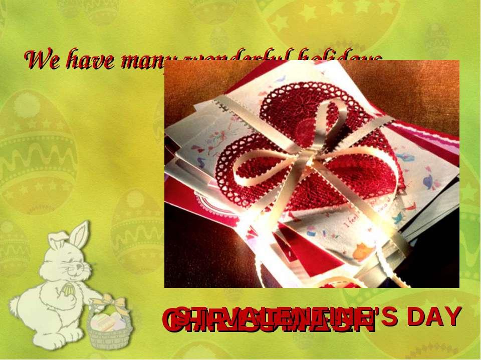 We have many wonderful holidays… HALLOWEEN CHRISTMAS ST. VALENTINE'S DAY