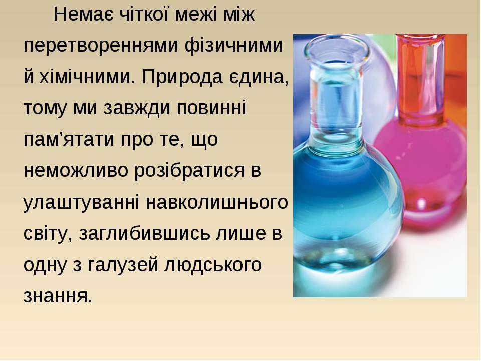 Немає чіткої межі між перетвореннями фізичними й хімічними. Природа єдина, то...