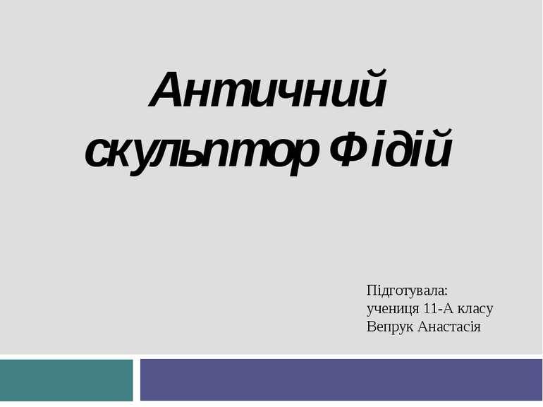 Античний скульптор Фідій Підготувала: учениця 11-А класу Вепрук Анастасія