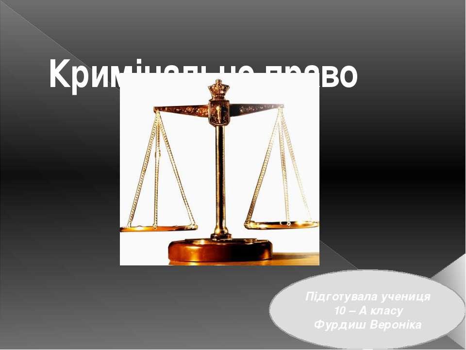 Кримінальне право Підготувала учениця 10 – А класу Фурдиш Вероніка