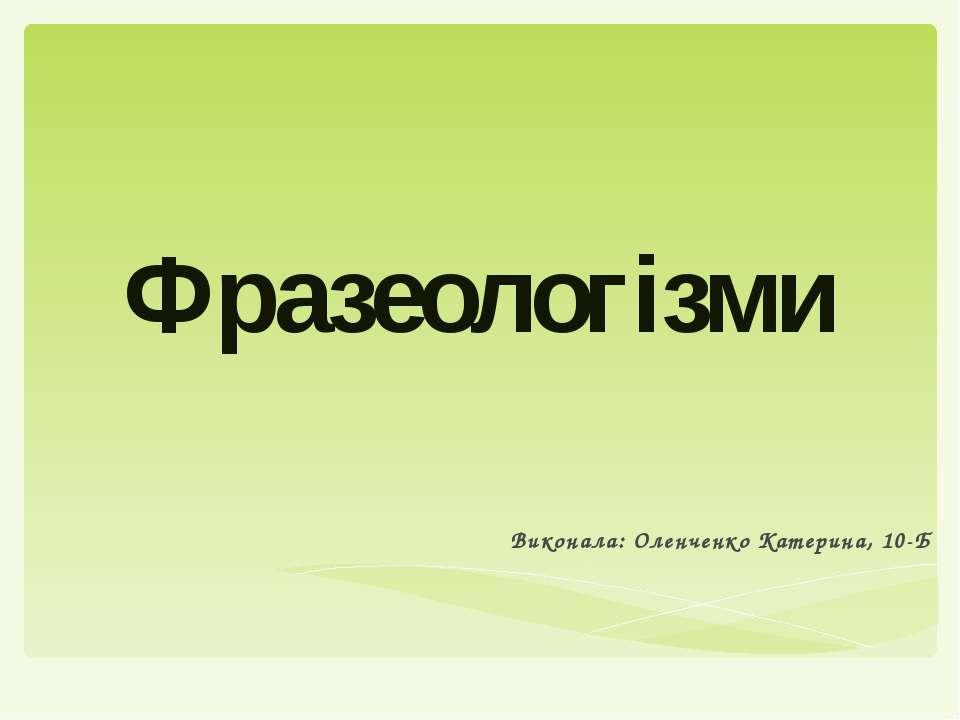 Фразеологізми Виконала: Оленченко Катерина, 10-Б