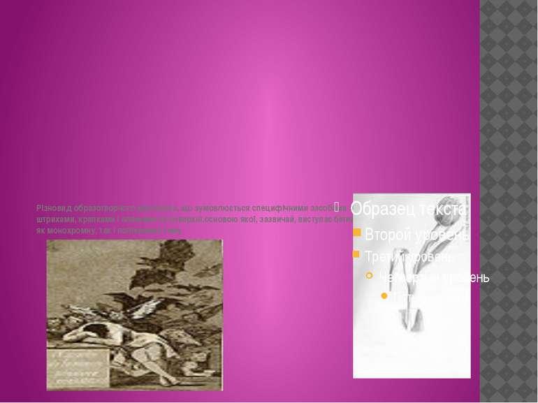 Різновид образотворчого мистецтва, що зумовлюється специфічними засобами зобр...