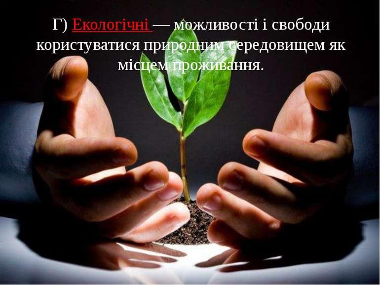 Г)Екологічні— можливості і свободи користуватися природним середовищем як м...