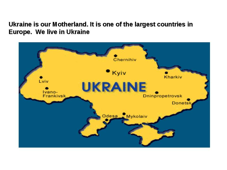 Ukraine is our Motherland. It is one of the largest countries in Europe. We l...