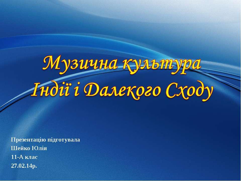 Презентацію підготувала Шейко Юлія 11-А клас 27.02.14р.
