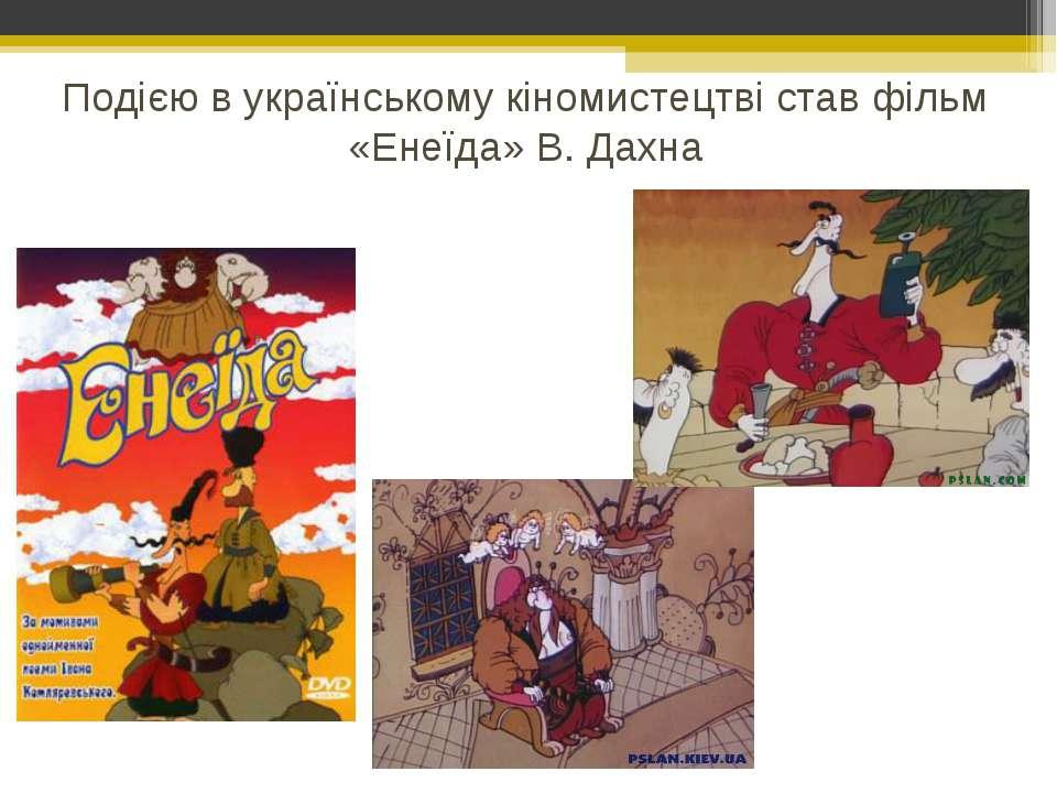 Подією в українському кіномистецтві став фільм «Енеїда» В. Дахна