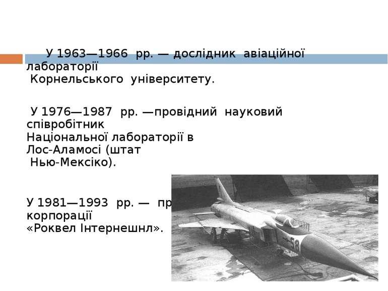 У1963—1966 рр. —дослідник авіаційної лабораторії Корнельського універс...