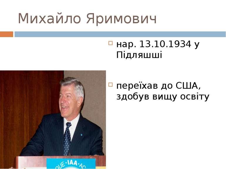 Михайло Яримович нар. 13.10.1934 у Підляшші переїхав до США, здобув вищу освіту