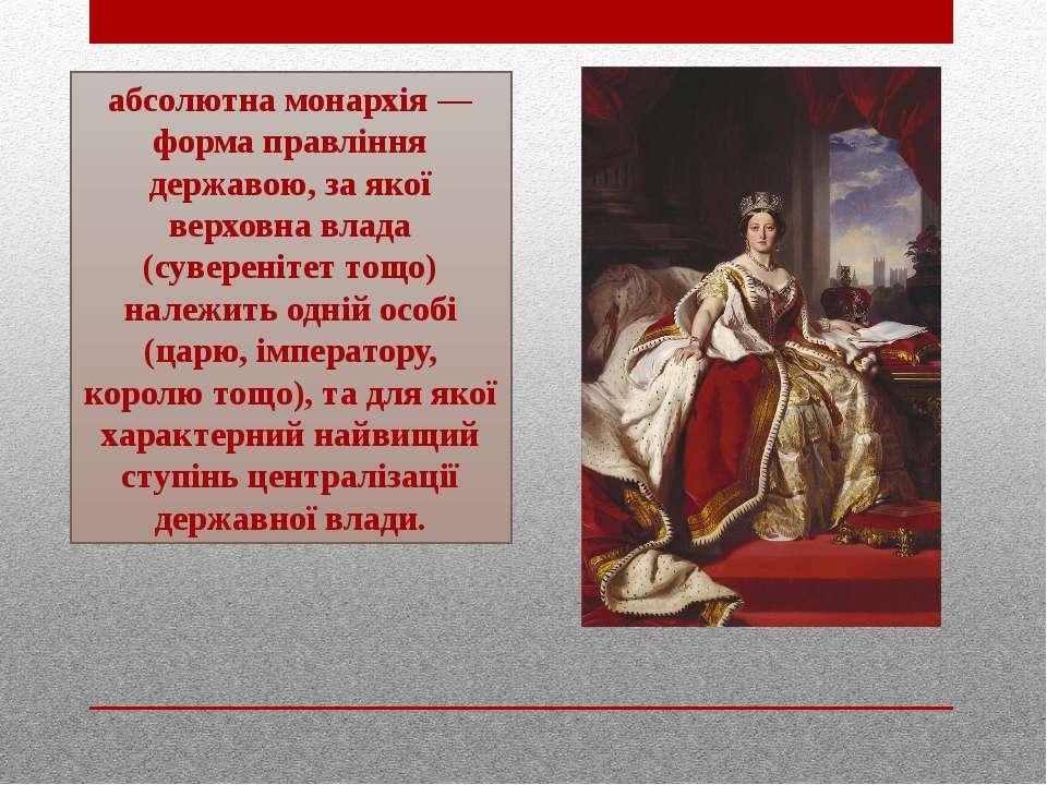 абсолютна монархія — форма правління державою, за якої верховна влада (сувере...