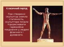 Класичний період При створенні скульптур зникла статичність, скульптори почал...