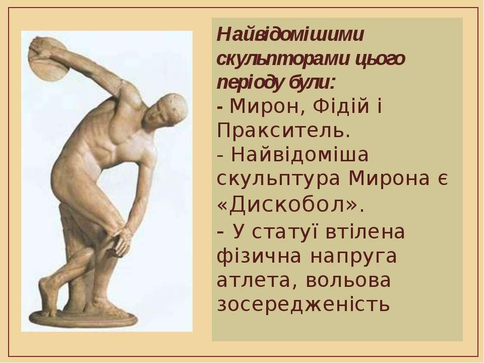 Найвідомішими скульпторами цього періоду були: - Мирон, Фідій і Пракситель. -...