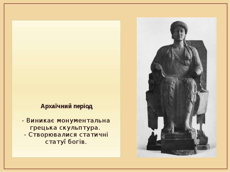 Архаїчний період - Виникає монументальна грецька скульптура. - Створювалися с...