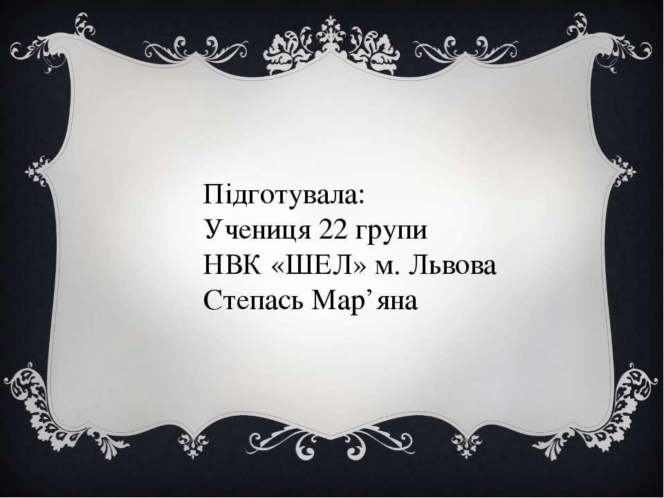 Підготувала: Учениця 22 групи НВК «ШЕЛ» м. Львова Степась Мар'яна