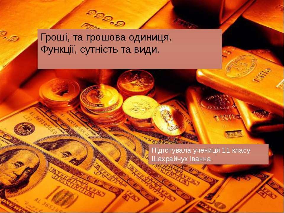 Гроші, та грошова одиниця. Функції, сутність та види. Підготувала учениця 11 ...