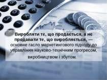 Виробляти те, що продається, а не продавати те, що виробляється, — основне га...