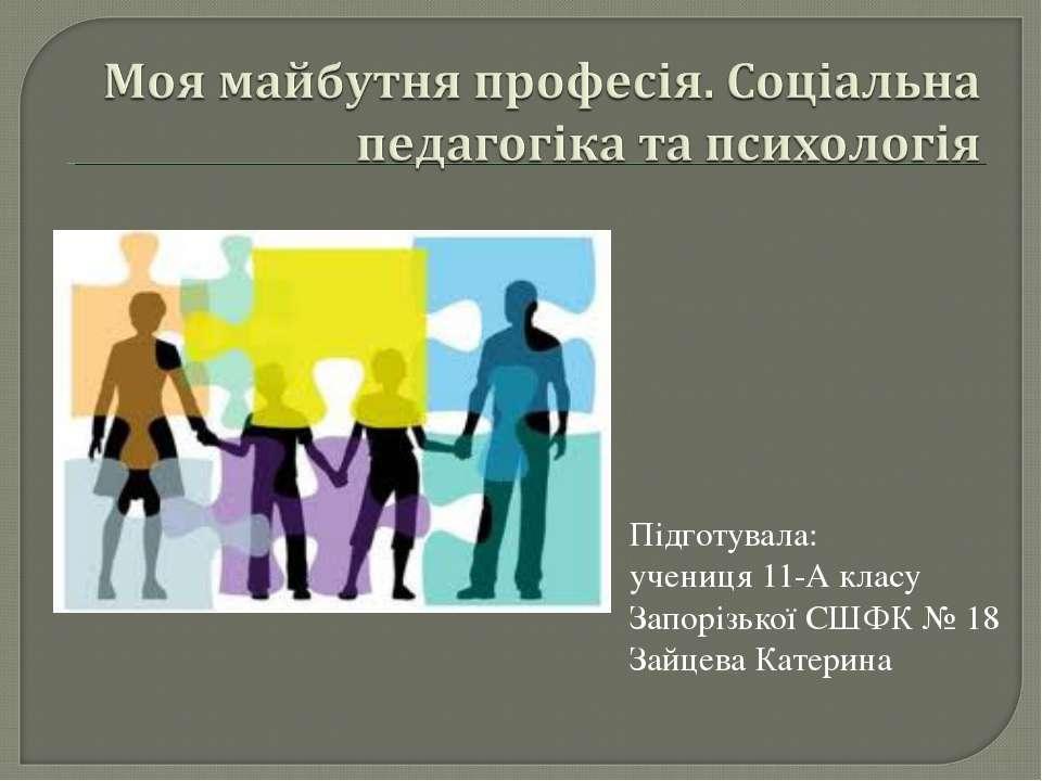 Підготувала: учениця 11-А класу Запорізької СШФК № 18 Зайцева Катерина