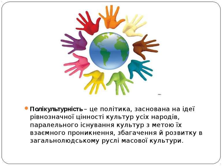 Полікультурність – це політика, заснована на ідеї рівнозначної цінності культ...