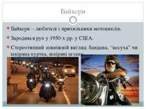 Байкери Байкери – любителі і прихильники мотоциклів. Зародився рух у 1950-х р...