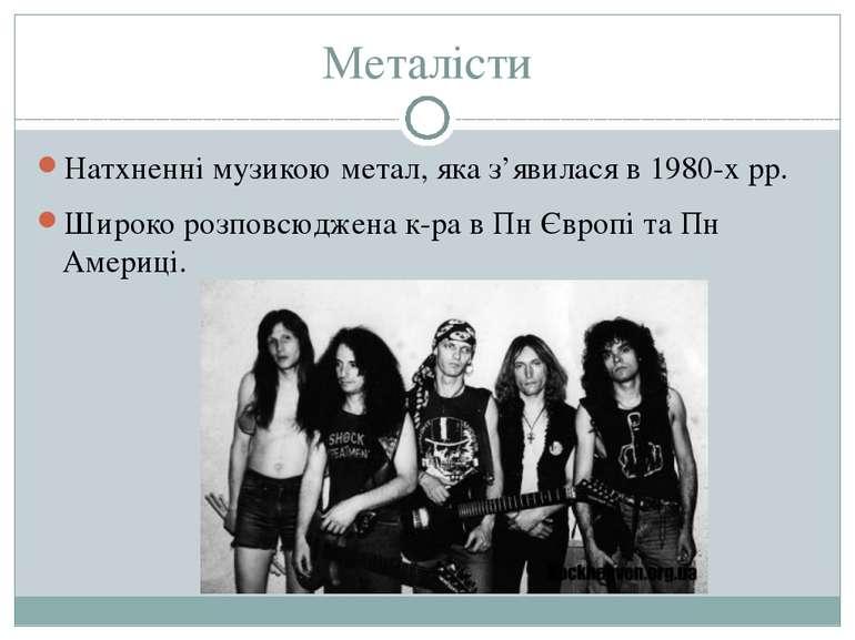 Металісти Натхненні музикою метал, яка з'явилася в 1980-х рр. Широко розповсю...