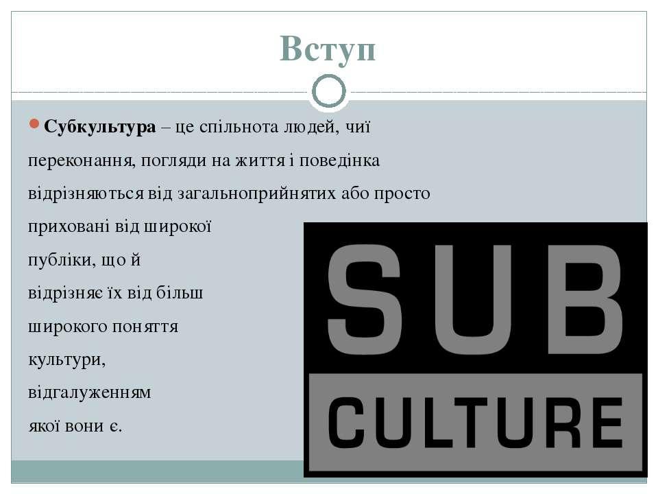 Вступ Субкультура – це спільнота людей, чиї переконання, погляди на життя і п...