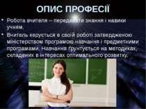 ОПИС ПРОФЕСІЇ Робота вчителя – передавати знання і навики учням. Вчитель керу...