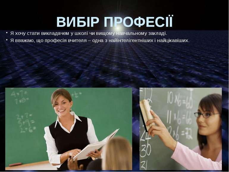 ВИБІР ПРОФЕСІЇ Я хочу стати викладачем у школі чи вищому навчальному закладі....