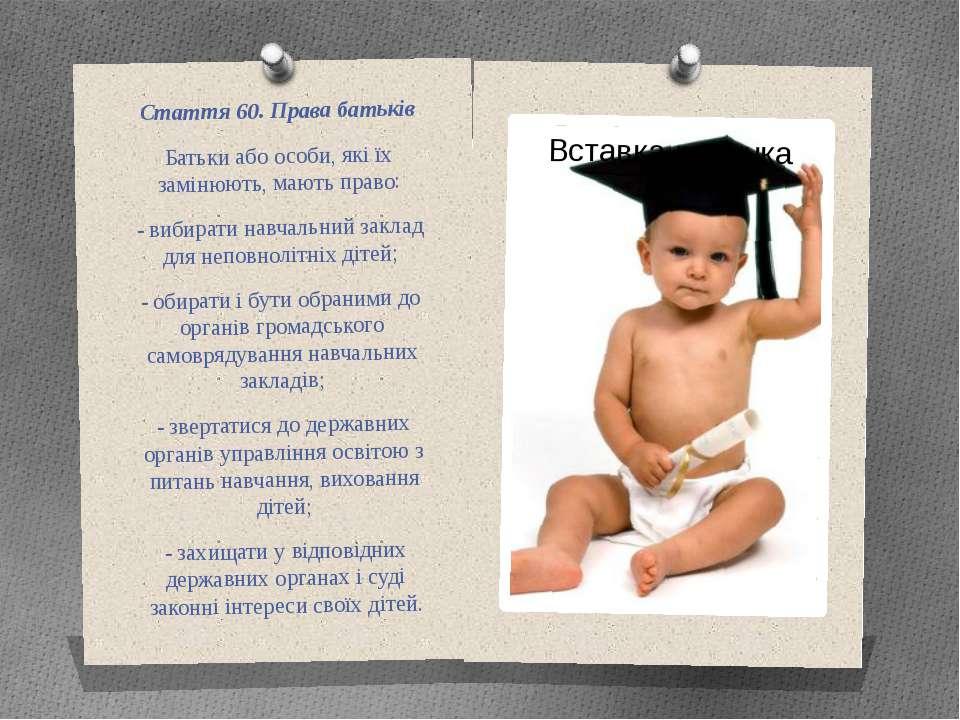 Стаття 60. Права батьків Батьки або особи, які їх замінюють, мають право: - в...