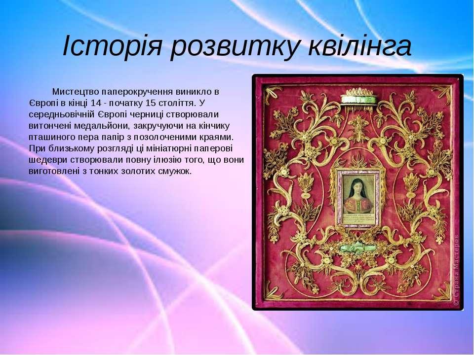 Історія розвитку квілінга Мистецтво паперокручення виникло в Європі в кінці 1...