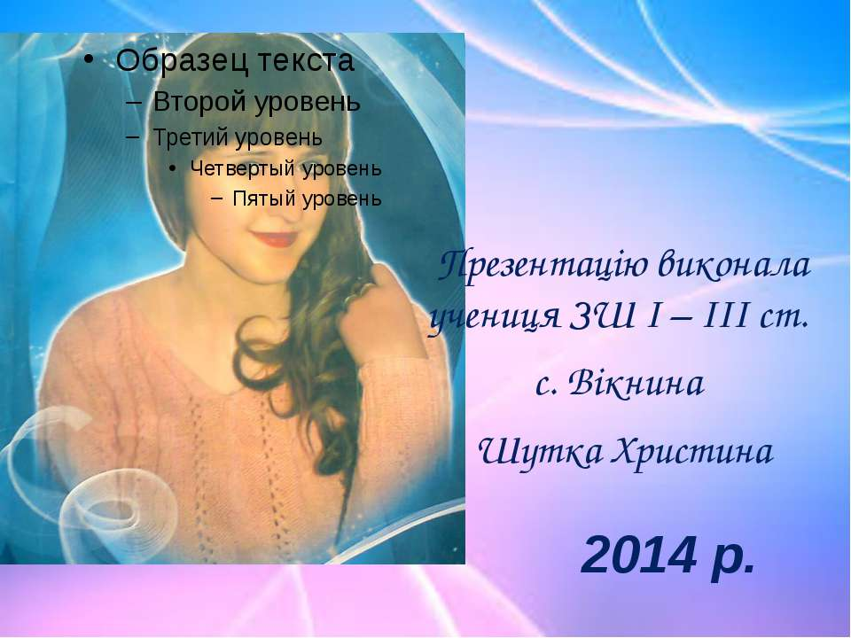 Презентацію виконала учениця ЗШ І – ІІІ ст. с. Вікнина Шутка Христина 2014 р.