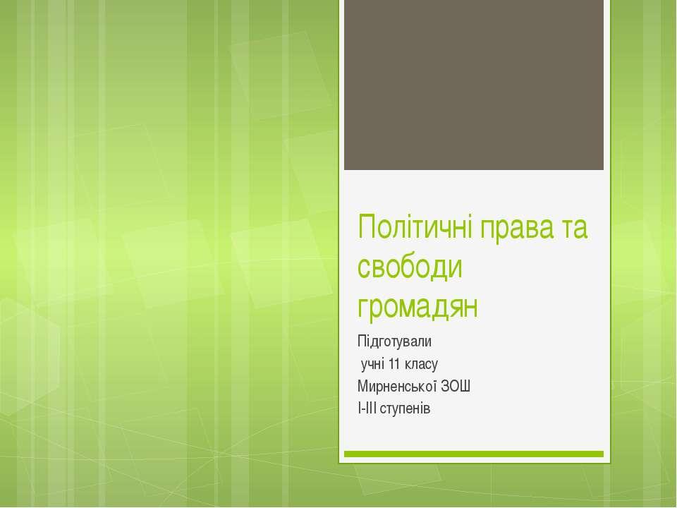 Політичні права та свободи громадян Підготували учні 11 класу Мирненської ЗОШ...